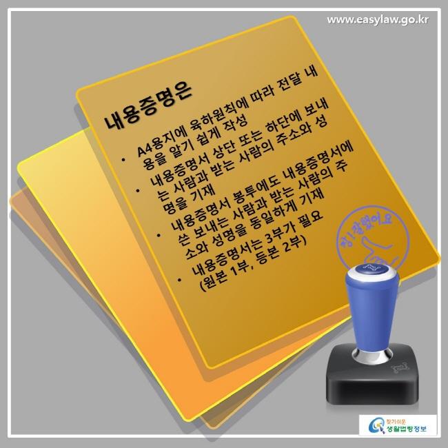 내용증명은 • A4용지에 육하원칙에 따라 전달 내용을 알기 쉽게 작성 • 내용증명서 상단 또는 하단에 보내는 사람과 받는 사람의 주소와 성명을 기재 • 내요증명서 봉투에도 내용증명서에 쓴 보내는 사람과 받는 사람의 주소와 성명을 동일하게 기재 • 내용증명서는 3부가 필요(원본 1부, 등본 2부)